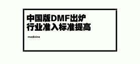 中国版DMF出炉 行业准入标准提高