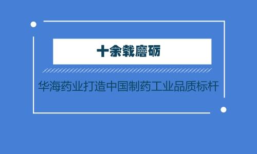十余载磨砺 华海药业打造中国制药工业品质标杆