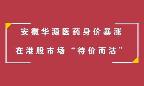 """安徽华源医药身价暴涨 在港股市场""""待价而沽"""""""